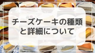 【チーズケーキの種類】日本で見られる7種のチーズケーキの特徴を解説